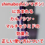 shimaboshi(シマボシ)に含まれるカルノシン・マルチセラミドの効果と正しい使い方について